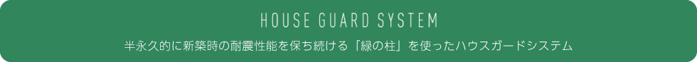 HOUSE GUARD SYSTEM(ハウスガードシステム)/半永久的に新築時の耐震性能を保ち続ける「緑の柱」を使ったハウスガードシステム